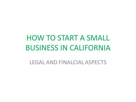 HOW TO START A SMALL BUSINESS IN CALIFORNIA LEGAL AND FINALCIAL ASPECTS.