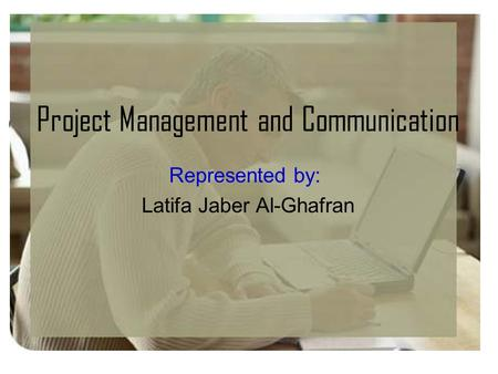Project Management and Communication Represented by: Latifa Jaber Al-Ghafran.