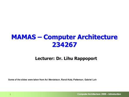 Computer Architecture 2009 – Introduction 1 MAMAS – Computer Architecture 234267 Lecturer: Dr. Lihu Rappoport Some of the slides were taken from Avi Mendelson,