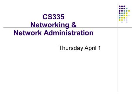 CS335 Networking & Network Administration Thursday April 1.
