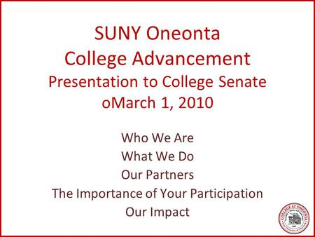 SUNY Oneonta College Advancement Presentation to College Senate oMarch 1, 2010 Who We Are What We Do Our Partners The Importance of Your Participation.