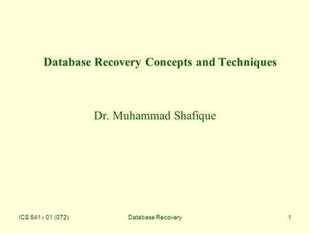 ICS 541 - 01 (072)Database Recovery1 Database Recovery Concepts and Techniques Dr. Muhammad Shafique.