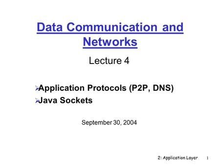 2: Application Layer1 Data Communication and Networks Lecture 4  Application Protocols (P2P, DNS)  Java Sockets September 30, 2004.