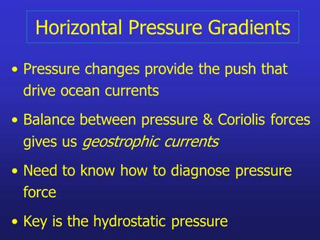Horizontal Pressure Gradients Pressure changes provide the push that drive ocean currents Balance between pressure & Coriolis forces gives us geostrophic.