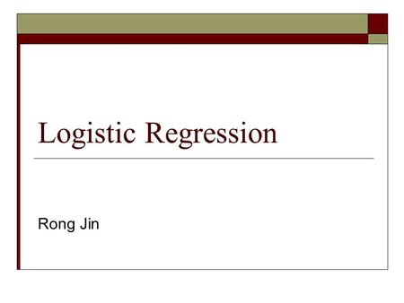 Logistic Regression Rong Jin. Logistic Regression Model  In Gaussian generative model:  Generalize the ratio to a linear model Parameters: w and c.