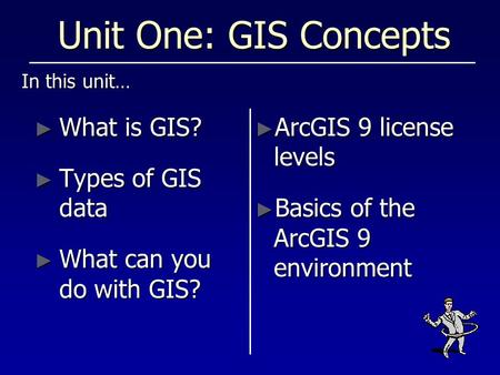 Unit One: GIS Concepts In this unit… ► What is GIS? ► Types of GIS data ► What can you do with GIS? ► ArcGIS 9 license levels ► Basics of the ArcGIS 9.