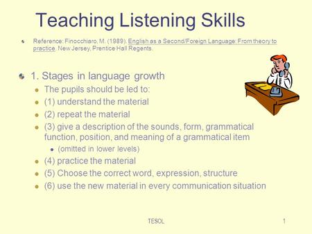 TESOL1 Teaching Listening Skills 1. Stages in language growth The pupils should be led to: (1) understand the material (2) repeat the material (3) give.