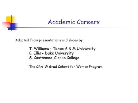 Academic Careers Adapted from presentations and slides by: T. Williams - Texas A & M University C. Ellis - Duke University S. Castaneda, Clarke College.