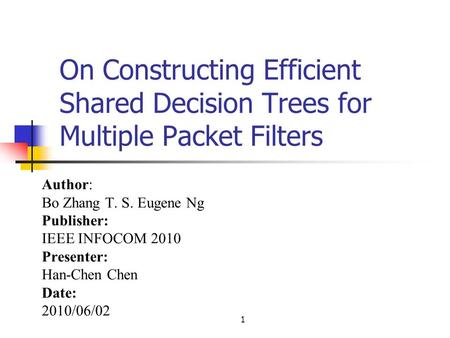 1 On Constructing Efficient Shared Decision Trees for Multiple Packet Filters Author: Bo Zhang T. S. Eugene Ng Publisher: IEEE INFOCOM 2010 Presenter: