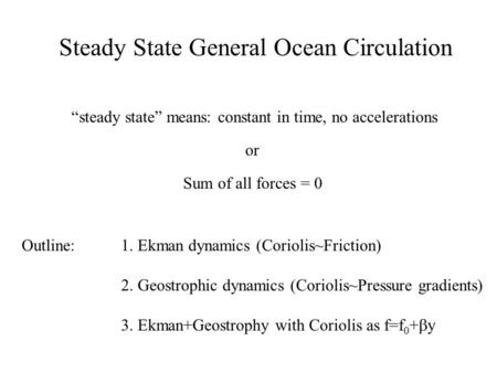 "Steady State General Ocean Circulation ""steady state"" means: constant in time, no accelerations or Sum of all forces = 0 Outline:1. Ekman dynamics (Coriolis~Friction)"