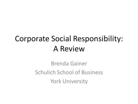 Corporate Social Responsibility: A Review Brenda Gainer Schulich School of Business York University.