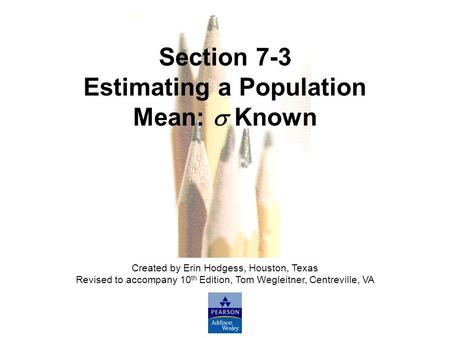 Slide Slide 1 Copyright © 2007 Pearson Education, Inc Publishing as Pearson Addison-Wesley. Section 7-3 Estimating a Population Mean:  Known Created by.