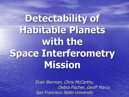 Detectability of Habitable Planets with the Space Interferometry Mission Evan Bierman, Chris McCarthy, Debra Fischer, Geoff Marcy San Francisco State University.