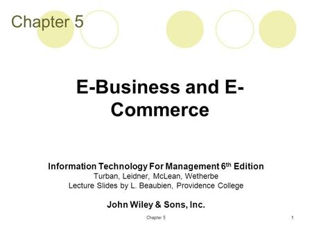 Chapter 51 Information Technology For Management 6 th Edition Turban, Leidner, McLean, Wetherbe Lecture Slides by L. Beaubien, Providence College John.