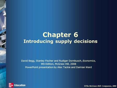 © The McGraw-Hill Companies, 2008 Chapter 6 Introducing supply decisions David Begg, Stanley Fischer and Rudiger Dornbusch, Economics, 9th Edition, McGraw-Hill,