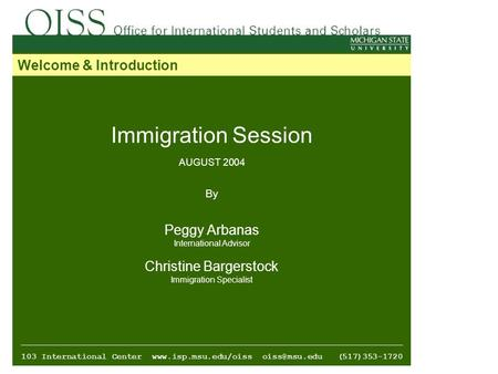 Immigration Session AUGUST 2004 By Peggy Arbanas International Advisor Christine Bargerstock Immigration Specialist 103 International Center www.isp.msu.edu/oiss.