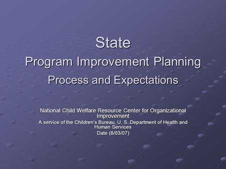 State Program Improvement Planning Process and Expectations National Child Welfare Resource Center for Organizational Improvement A service of the Children's.