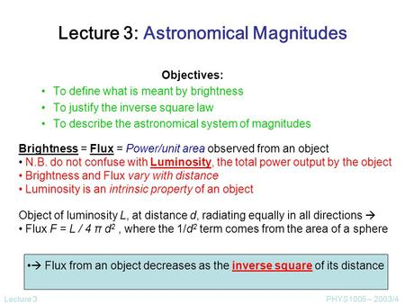 Lecture 3PHYS1005 – 2003/4 Lecture 3: Astronomical Magnitudes Objectives: To define what is meant by brightness To justify the inverse square law To describe.