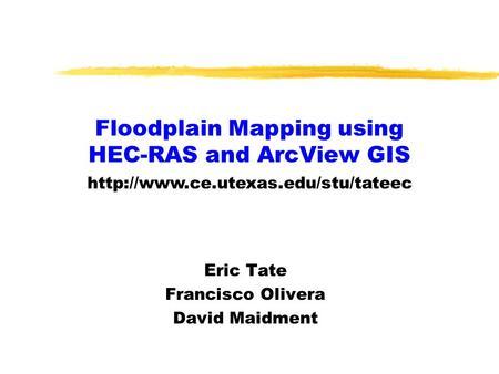 Floodplain Mapping using HEC-RAS and ArcView GIS Eric Tate Francisco Olivera David Maidment