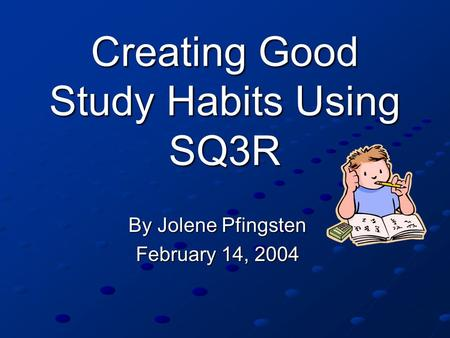 Creating Good Study Habits Using SQ3R By Jolene Pfingsten February 14, 2004.