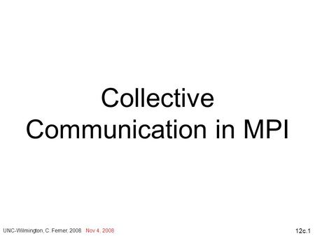 12c.1 Collective Communication in MPI UNC-Wilmington, C. Ferner, 2008 Nov 4, 2008.