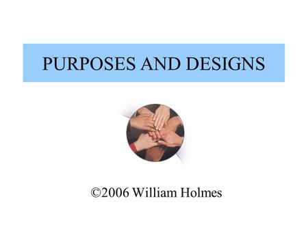 PURPOSES AND DESIGNS ©2006 William Holmes. DIFFERENT PURPOSES Assessing Merit Program Improvement Oversight/Compliance Knowledge Development.