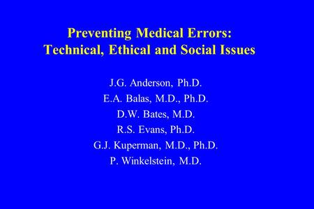 Preventing Medical Errors: Technical, Ethical and Social Issues J.G. Anderson, Ph.D. E.A. Balas, M.D., Ph.D. D.W. Bates, M.D. R.S. Evans, Ph.D. G.J. Kuperman,