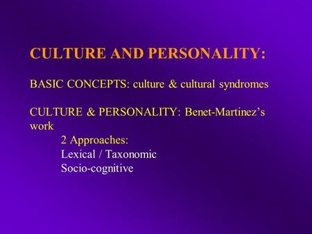 CULTURE AND PERSONALITY: BASIC CONCEPTS: culture & cultural syndromes CULTURE & PERSONALITY: Benet-Martinez's work 2 Approaches: Lexical / Taxonomic Socio-cognitive.