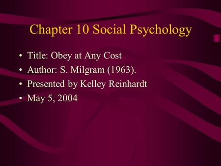 Chapter 10 Social Psychology Title: Obey at Any Cost Author: S. Milgram (1963). Presented by Kelley Reinhardt May 5, 2004.