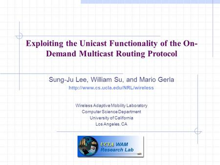 Exploiting the Unicast Functionality of the On- Demand Multicast Routing Protocol Sung-Ju Lee, William Su, and Mario Gerla