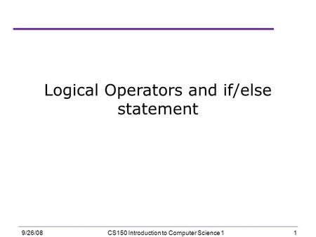 1 9/26/08CS150 Introduction to Computer Science 1 Logical Operators and if/else statement.