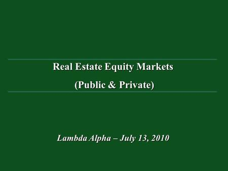 Real Estate Equity Markets (Public & Private) (Public & Private) Lambda Alpha – July 13, 2010.