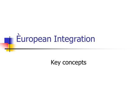 Èuropean Integration Key concepts International /Regional organization a. Central concepts in relation to the development of international organizations.