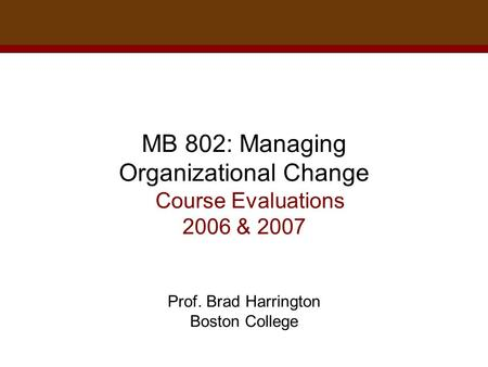 MB 802: Managing Organizational Change Course Evaluations 2006 & 2007 Prof. Brad Harrington Boston College.
