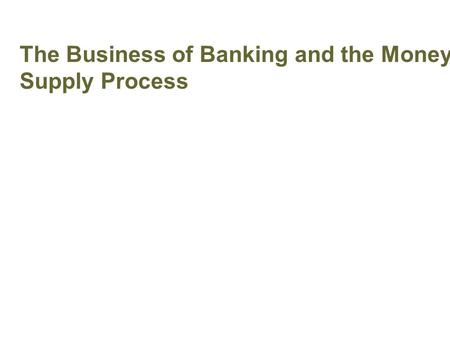 The Business of Banking and the Money Supply Process Banking and Money Supply.