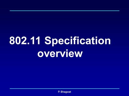 P. Bhagwat 802.11 Specification overview. P. Bhagwat 802.11 Specifications PLCP Sublayer PHY layer Management PMD Sublayer MAC sublayer MAC Layer Management.