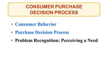 CONSUMER PURCHASE DECISION PROCESS Consumer Behavior Purchase Decision Process Problem Recognition: Perceiving a Need.