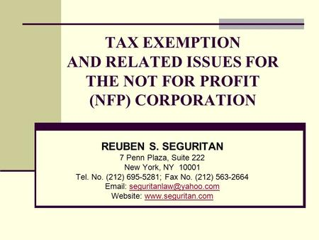 TAX EXEMPTION AND RELATED ISSUES FOR THE NOT FOR PROFIT (NFP) CORPORATION REUBEN S. SEGURITAN 7 Penn Plaza, Suite 222 New York, NY 10001 Tel. No. (212)
