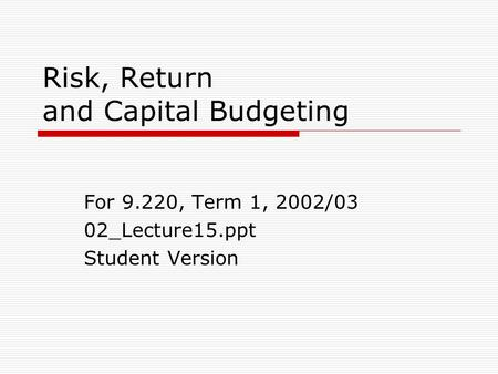 Risk, Return and Capital Budgeting For 9.220, Term 1, 2002/03 02_Lecture15.ppt Student Version.