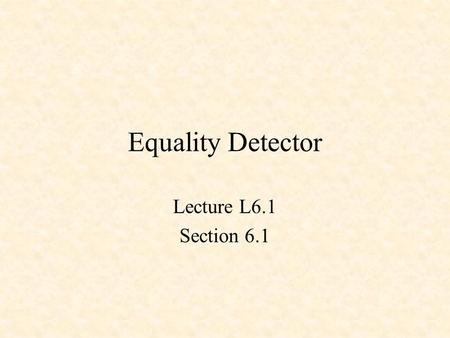 Equality Detector Lecture L6.1 Section 6.1. Equality Detector XNOR X Y Z Z = !(X $ Y) X Y Z 0 0 1 0 1 0 1 0 0 1 1 1.