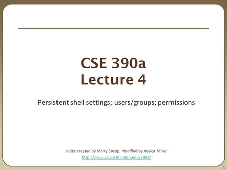 1 CSE 390a Lecture 4 Persistent shell settings; users/groups; permissions slides created by Marty Stepp, modified by Jessica Miller