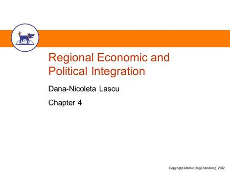 Copyright Atomic Dog Publishing, 2002 Regional Economic and Political Integration Dana-Nicoleta Lascu Chapter 4.
