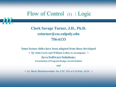 Flow of Control (1) : Logic Clark Savage Turner, J.D., Ph.D. Some lecture slides have been adapted from those developed.