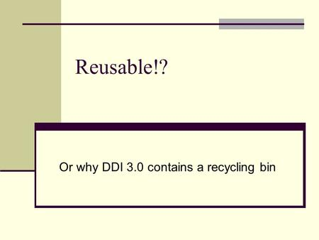 Reusable!? Or why DDI 3.0 contains a recycling bin.