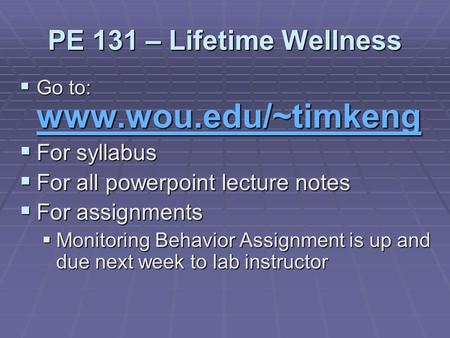 PE 131 – Lifetime Wellness  Go to: www.wou.edu/~timkeng www.wou.edu/~timkeng  For syllabus  For all powerpoint lecture notes  For assignments  Monitoring.