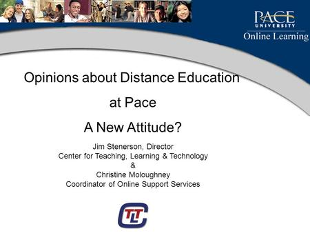 Opinions about Distance Education at Pace A New Attitude? Jim Stenerson, Director Center for Teaching, Learning & Technology & Christine Moloughney Coordinator.