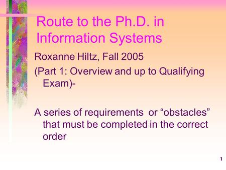 "1 Route to the Ph.D. in Information Systems Roxanne Hiltz, Fall 2005 (Part 1: Overview and up to Qualifying Exam)- A series of requirements or ""obstacles"""