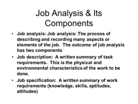 Job Analysis & Its Components Job analysis: Job analysis: The process of describing and recording many aspects or elements of the job. The outcome of job.