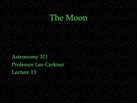 The Moon Astronomy 311 Professor Lee Carkner Lecture 13.