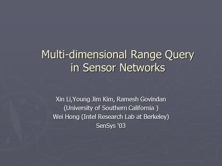 Multi-dimensional Range Query in Sensor Networks Xin Li,Young Jim Kim, Ramesh Govindan (University of Southern California ) Wei Hong (Intel Research Lab.